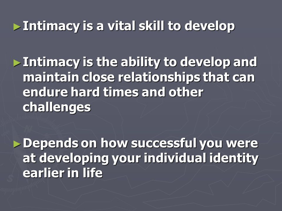 ► Intimacy is a vital skill to develop ► Intimacy is the ability to develop and maintain close relationships that can endure hard times and other challenges ► Depends on how successful you were at developing your individual identity earlier in life