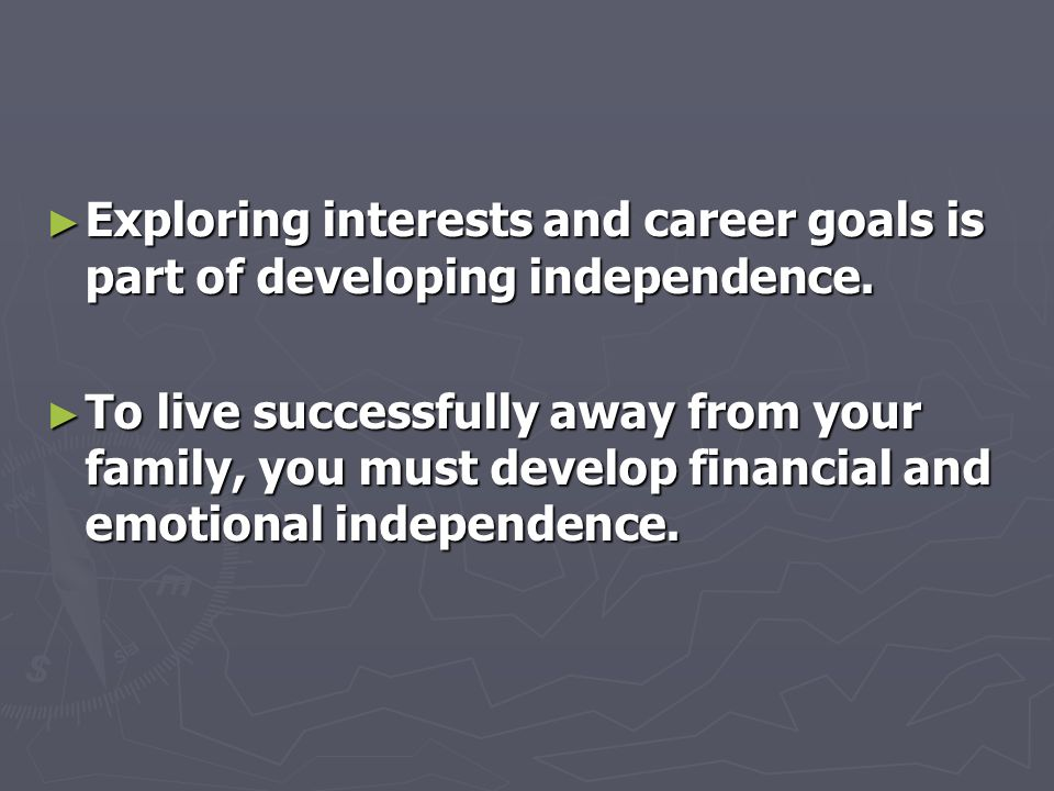► Exploring interests and career goals is part of developing independence.