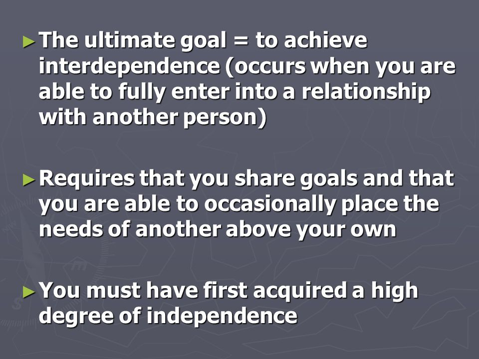 ► The ultimate goal = to achieve interdependence (occurs when you are able to fully enter into a relationship with another person) ► Requires that you share goals and that you are able to occasionally place the needs of another above your own ► You must have first acquired a high degree of independence