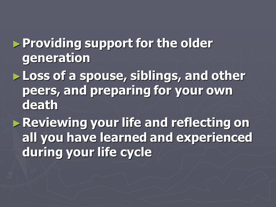 ► Providing support for the older generation ► Loss of a spouse, siblings, and other peers, and preparing for your own death ► Reviewing your life and reflecting on all you have learned and experienced during your life cycle