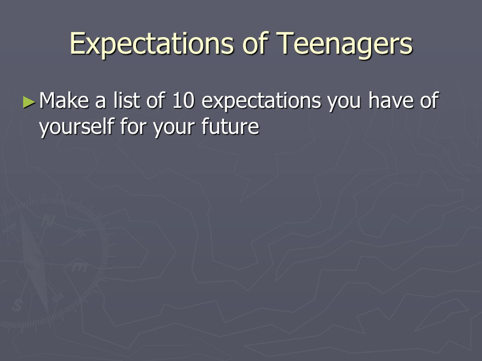 Expectations of Teenagers ► Make a list of 10 expectations you have of yourself for your future