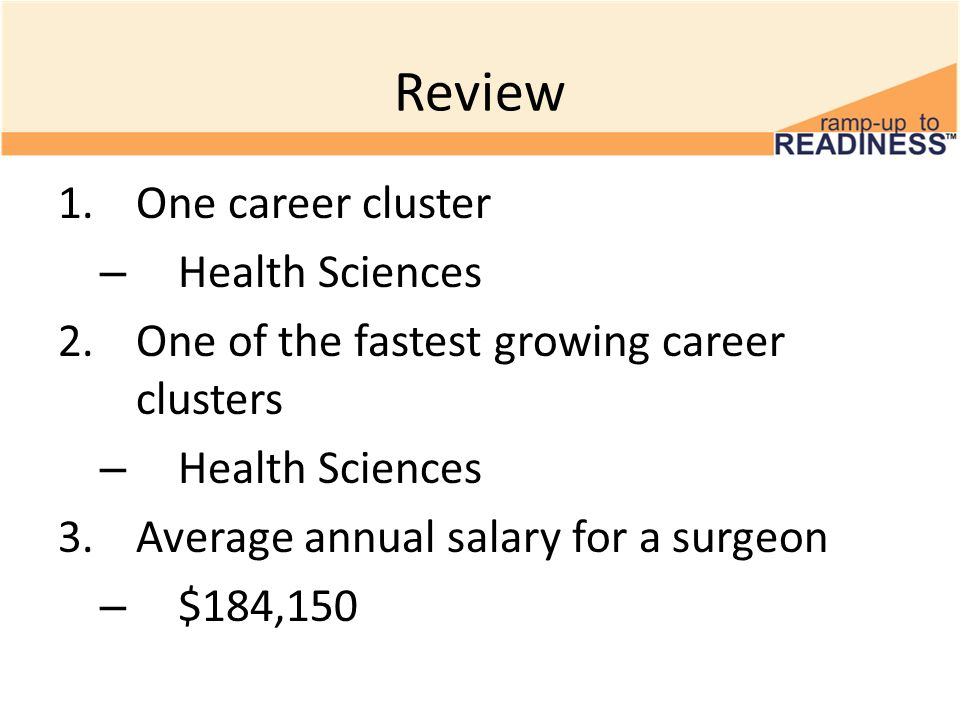 Review 1.One career cluster – Health Sciences 2.One of the fastest growing career clusters – Health Sciences 3.Average annual salary for a surgeon – $184,150