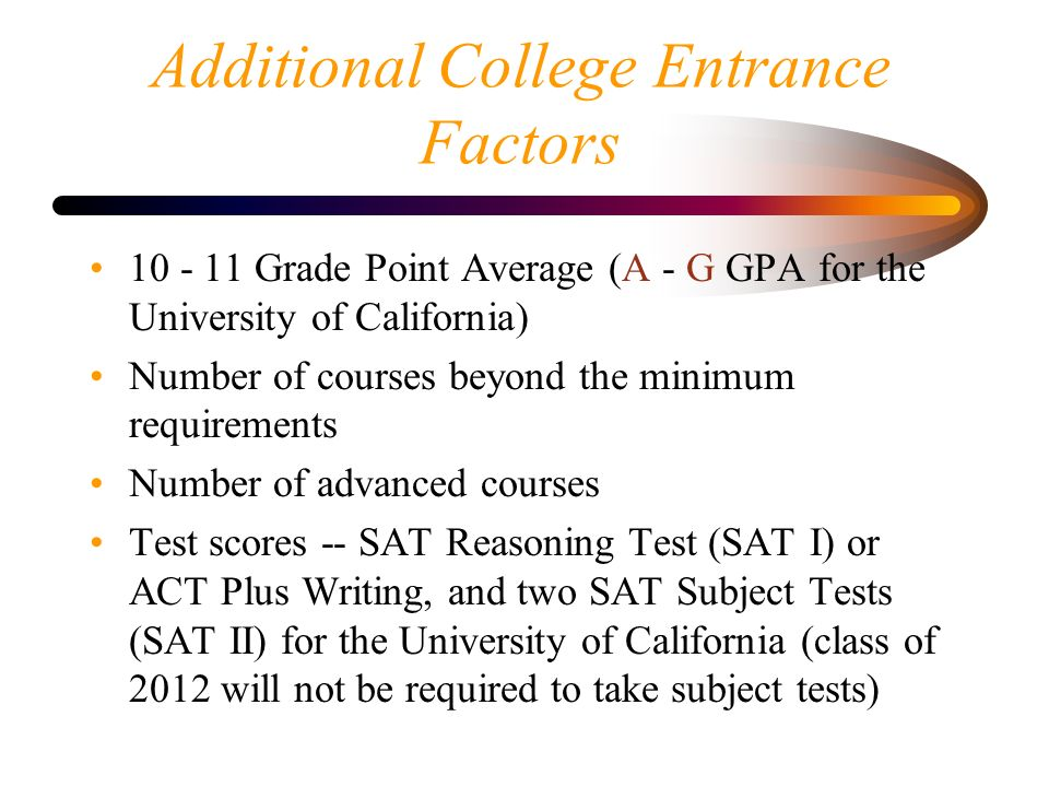 Additional College Entrance Factors Grade Point Average (A - G GPA for the University of California) Number of courses beyond the minimum requirements Number of advanced courses Test scores -- SAT Reasoning Test (SAT I) or ACT Plus Writing, and two SAT Subject Tests (SAT II) for the University of California (class of 2012 will not be required to take subject tests)