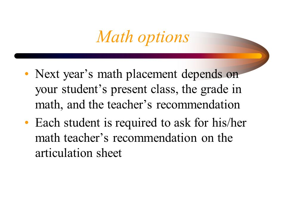 Math options Next year's math placement depends on your student's present class, the grade in math, and the teacher's recommendation Each student is required to ask for his/her math teacher's recommendation on the articulation sheet