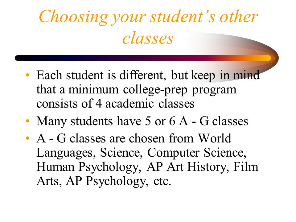 Choosing your student's other classes Each student is different, but keep in mind that a minimum college-prep program consists of 4 academic classes Many students have 5 or 6 A - G classes A - G classes are chosen from World Languages, Science, Computer Science, Human Psychology, AP Art History, Film Arts, AP Psychology, etc.
