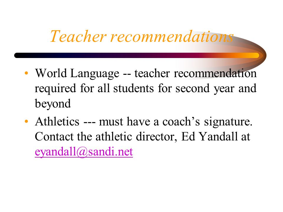Teacher recommendations World Language -- teacher recommendation required for all students for second year and beyond Athletics --- must have a coach's signature.