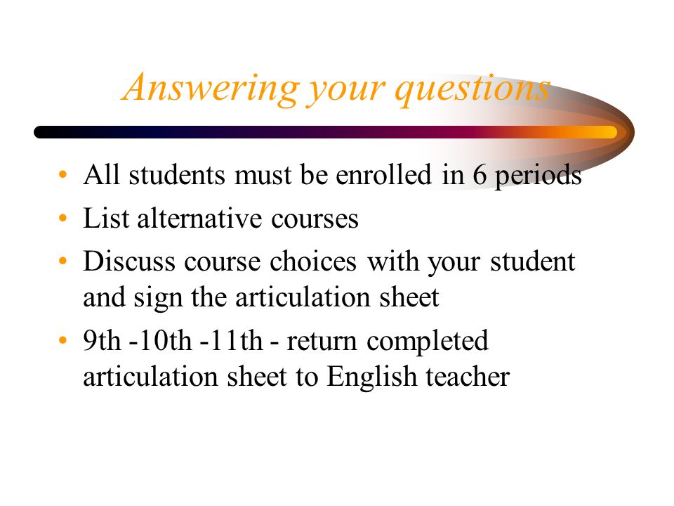 Answering your questions All students must be enrolled in 6 periods List alternative courses Discuss course choices with your student and sign the articulation sheet 9th -10th -11th - return completed articulation sheet to English teacher