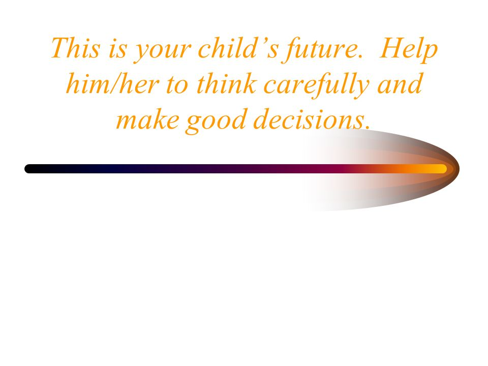 This is your child's future. Help him/her to think carefully and make good decisions.