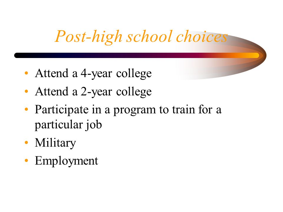 Post-high school choices Attend a 4-year college Attend a 2-year college Participate in a program to train for a particular job Military Employment