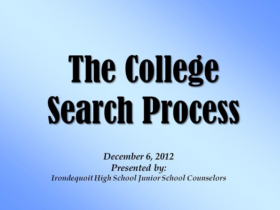 The College Search Process December 6, 2012 Presented by: Irondequoit High School Junior School Counselors