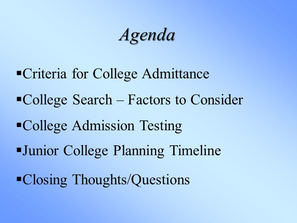 Agenda  Criteria for College Admittance  College Search – Factors to Consider  College Admission Testing  Junior College Planning Timeline  Closing Thoughts/Questions
