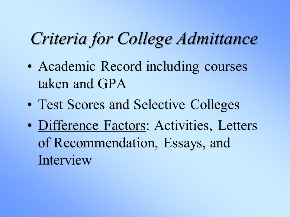 Criteria for College Admittance Academic Record including courses taken and GPA Test Scores and Selective Colleges Difference Factors: Activities, Letters of Recommendation, Essays, and Interview