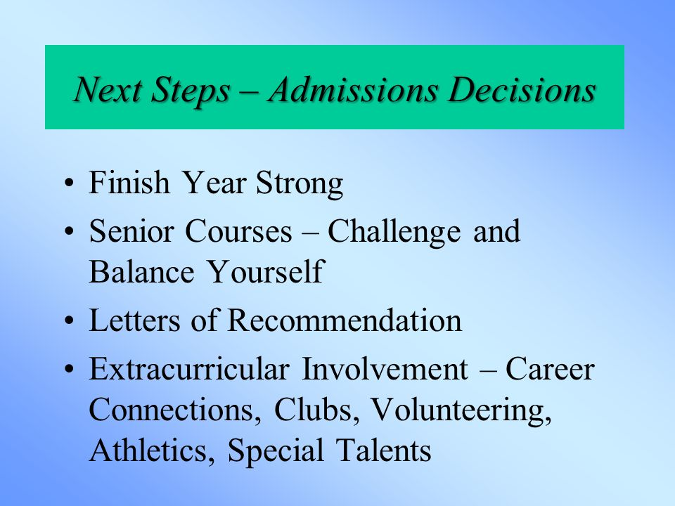 Next Steps – Admissions Decisions Finish Year Strong Senior Courses – Challenge and Balance Yourself Letters of Recommendation Extracurricular Involvement – Career Connections, Clubs, Volunteering, Athletics, Special Talents