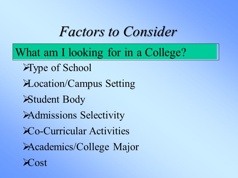 Factors to Consider What am I looking for in a College.