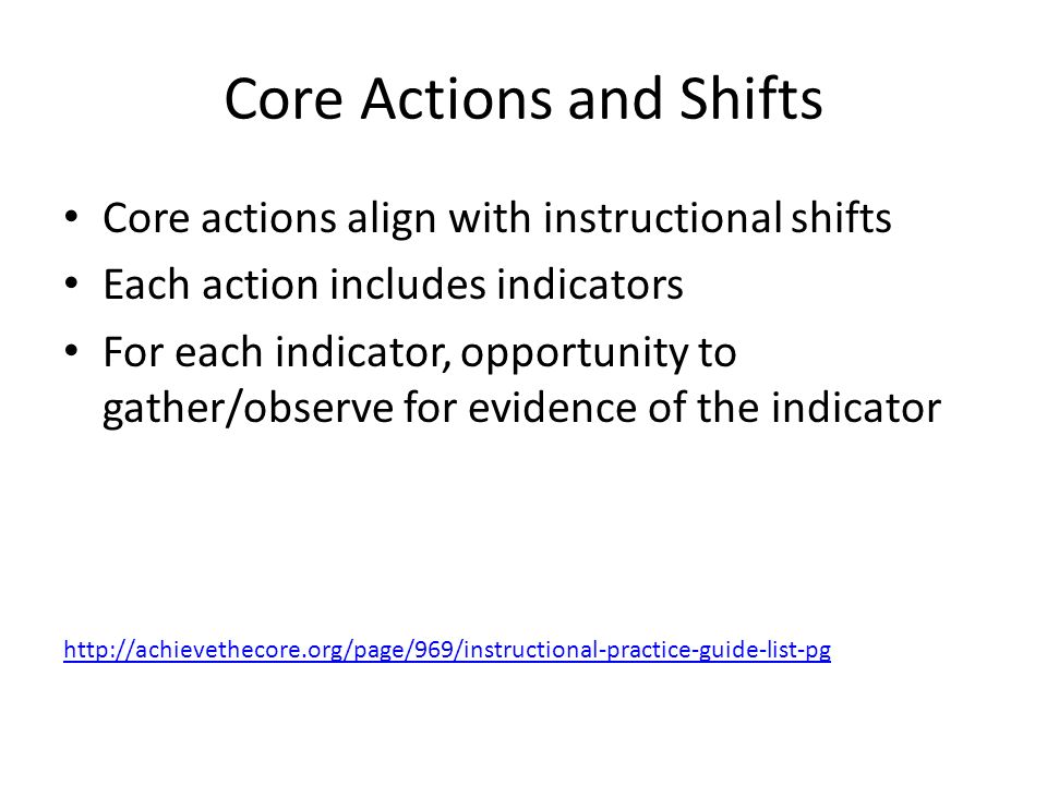 Core Actions and Shifts Core actions align with instructional shifts Each action includes indicators For each indicator, opportunity to gather/observe for evidence of the indicator
