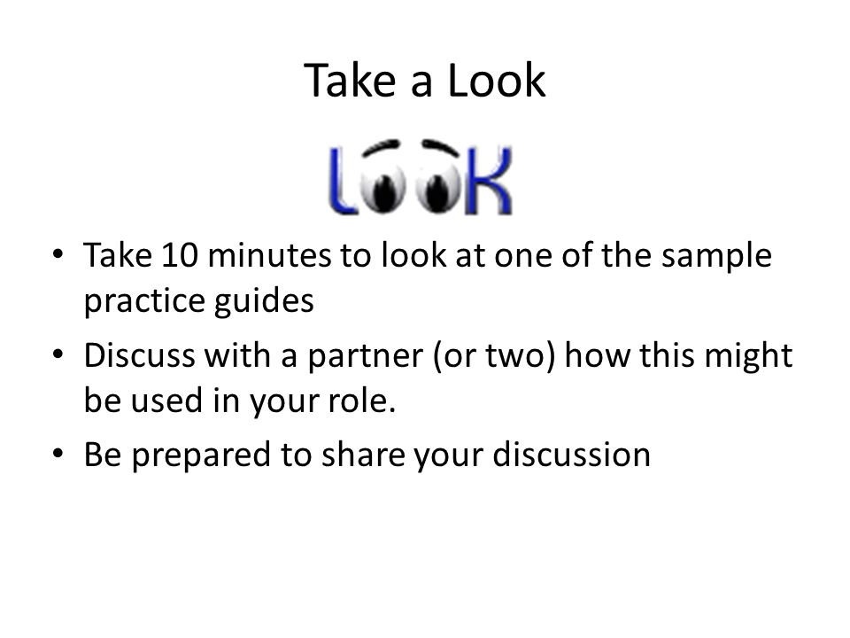 Take a Look Take 10 minutes to look at one of the sample practice guides Discuss with a partner (or two) how this might be used in your role.
