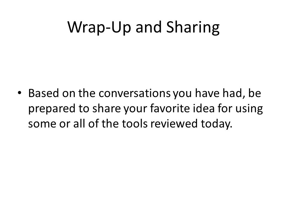 Wrap-Up and Sharing Based on the conversations you have had, be prepared to share your favorite idea for using some or all of the tools reviewed today.