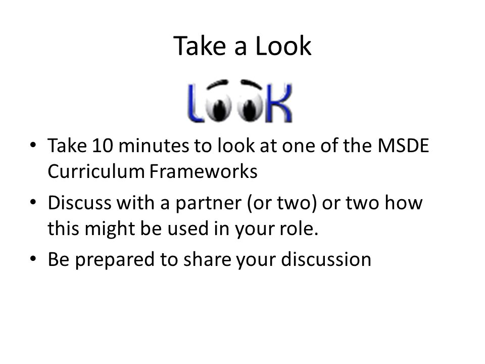 Take a Look Take 10 minutes to look at one of the MSDE Curriculum Frameworks Discuss with a partner (or two) or two how this might be used in your role.