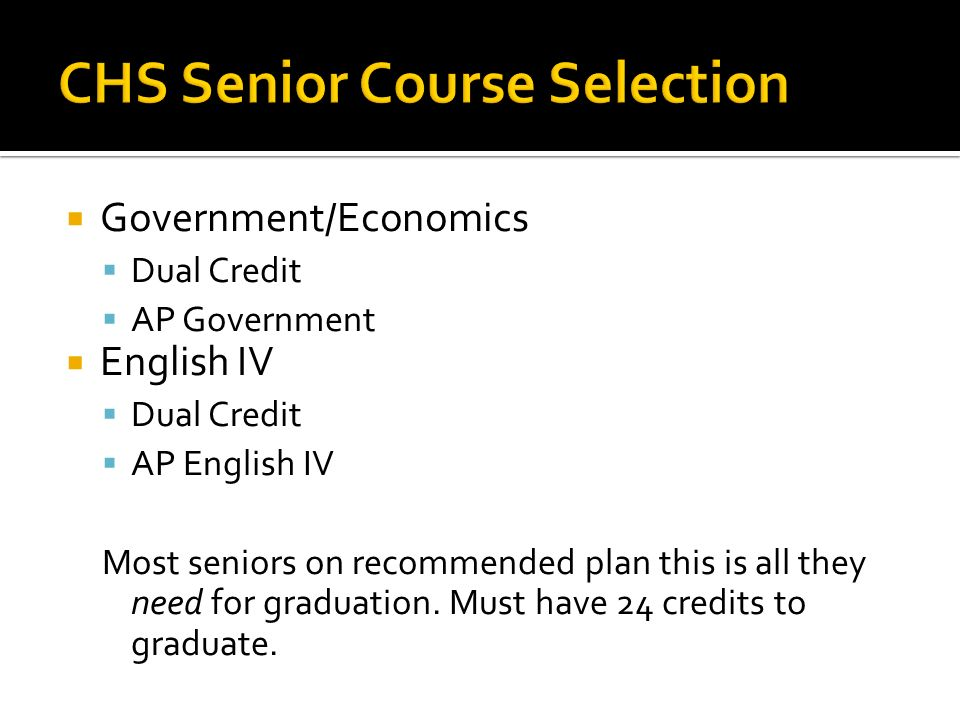  Government/Economics  Dual Credit  AP Government  English IV  Dual Credit  AP English IV Most seniors on recommended plan this is all they need for graduation.