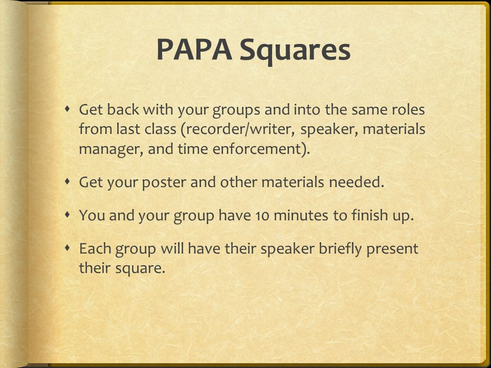 PAPA Squares  Get back with your groups and into the same roles from last class (recorder/writer, speaker, materials manager, and time enforcement).