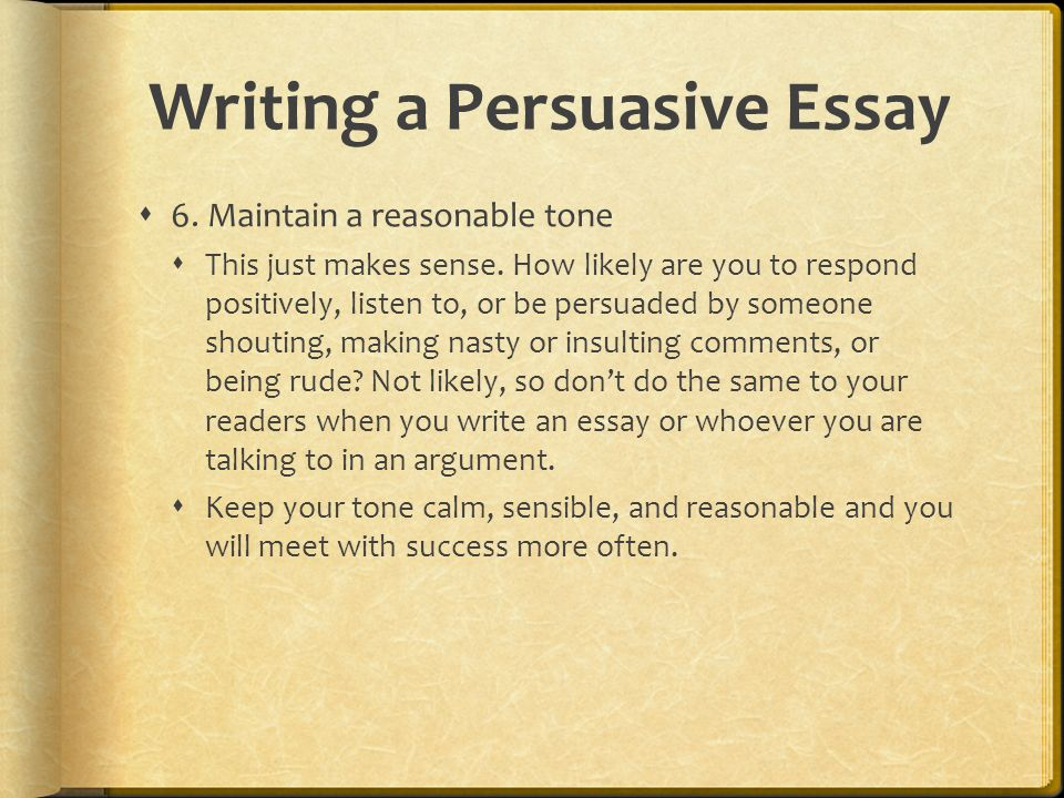Writing a Persuasive Essay  6. Maintain a reasonable tone  This just makes sense.
