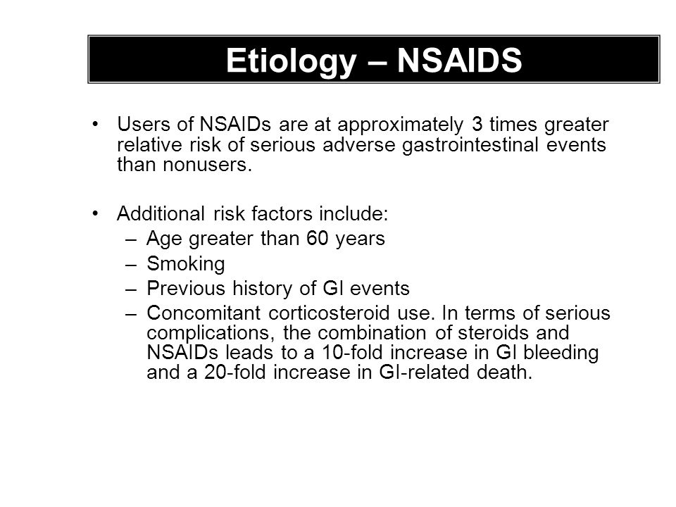 Etiology – NSAIDS Users of NSAIDs are at approximately 3 times greater relative risk of serious adverse gastrointestinal events than nonusers.