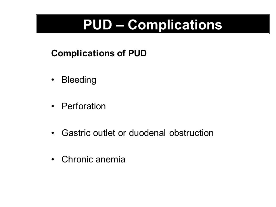 Complications of PUD Bleeding Perforation Gastric outlet or duodenal obstruction Chronic anemia PUD – Complications