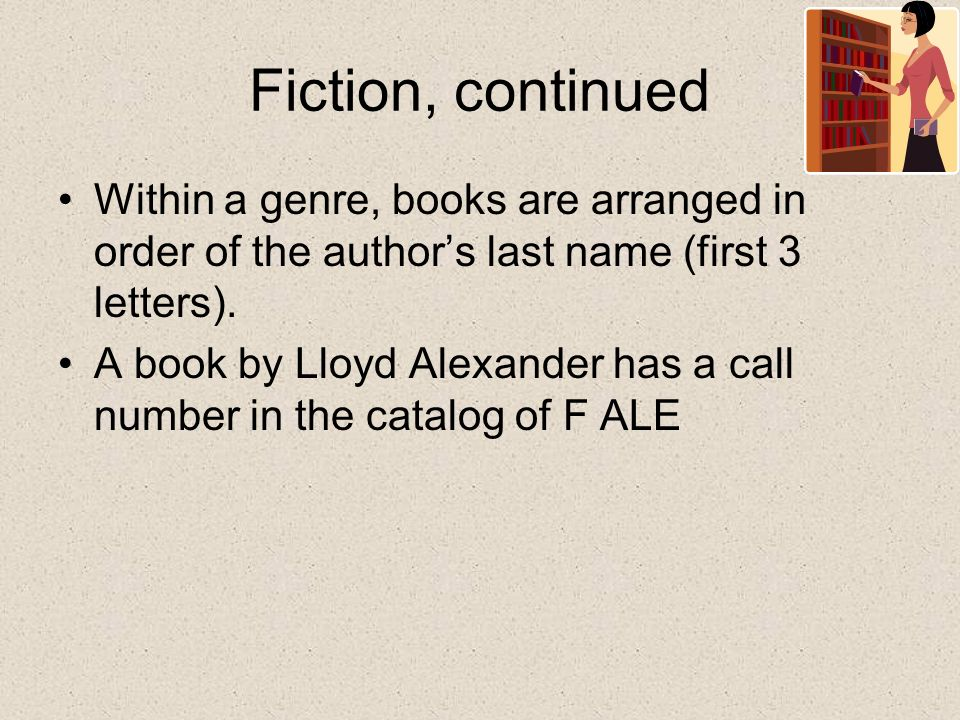 Fiction, continued Within a genre, books are arranged in order of the author's last name (first 3 letters).