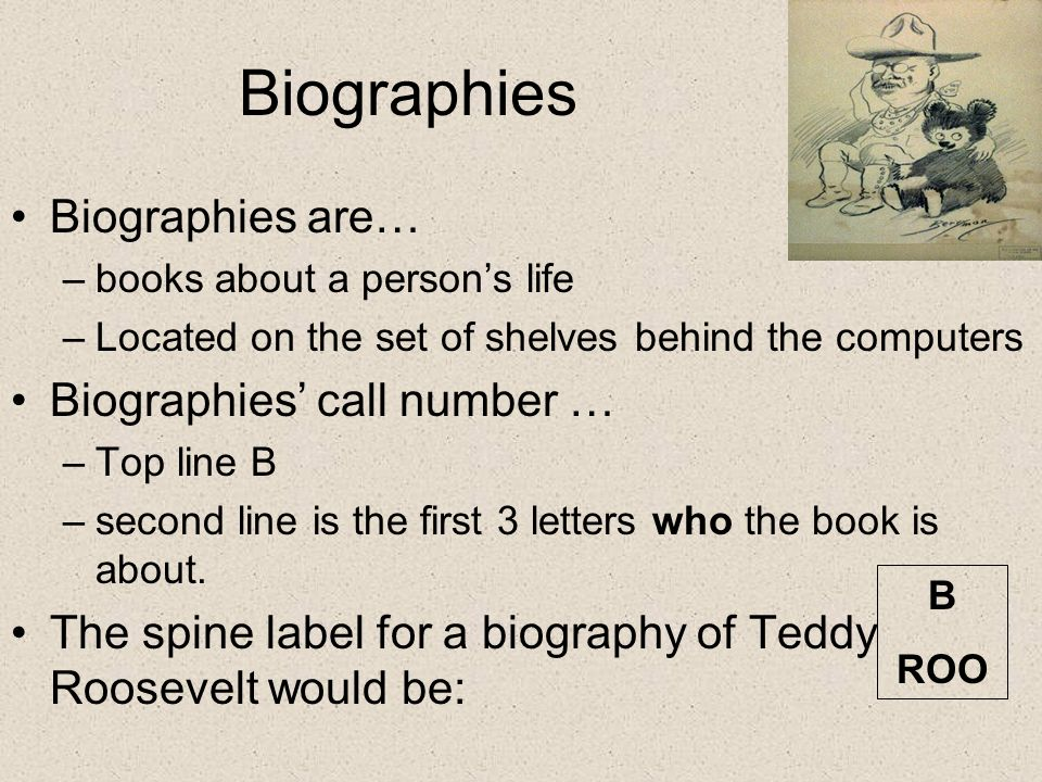 Biographies Biographies are… –books about a person's life –Located on the set of shelves behind the computers Biographies' call number … –Top line B –second line is the first 3 letters who the book is about.