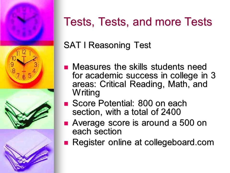 Tests, Tests, and more Tests SAT I Reasoning Test Measures the skills students need for academic success in college in 3 areas: Critical Reading, Math, and Writing Measures the skills students need for academic success in college in 3 areas: Critical Reading, Math, and Writing Score Potential: 800 on each section, with a total of 2400 Score Potential: 800 on each section, with a total of 2400 Average score is around a 500 on each section Average score is around a 500 on each section Register online at collegeboard.com Register online at collegeboard.com