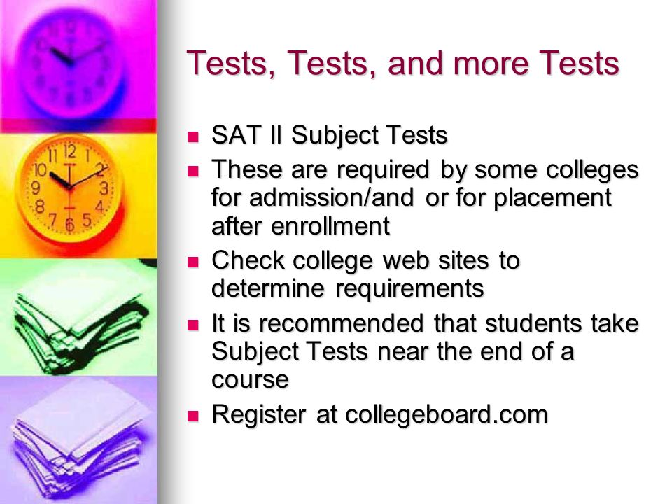 Tests, Tests, and more Tests SAT II Subject Tests SAT II Subject Tests These are required by some colleges for admission/and or for placement after enrollment These are required by some colleges for admission/and or for placement after enrollment Check college web sites to determine requirements Check college web sites to determine requirements It is recommended that students take Subject Tests near the end of a course It is recommended that students take Subject Tests near the end of a course Register at collegeboard.com Register at collegeboard.com