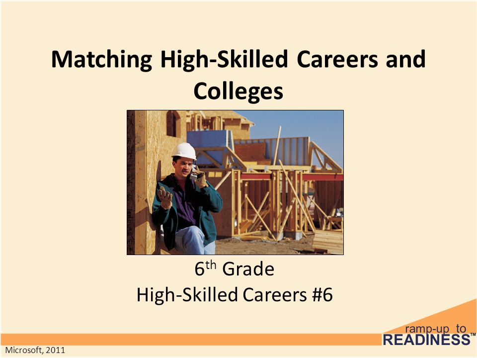 Matching High-Skilled Careers and Colleges 6 th Grade High-Skilled Careers #6 Microsoft, 2011