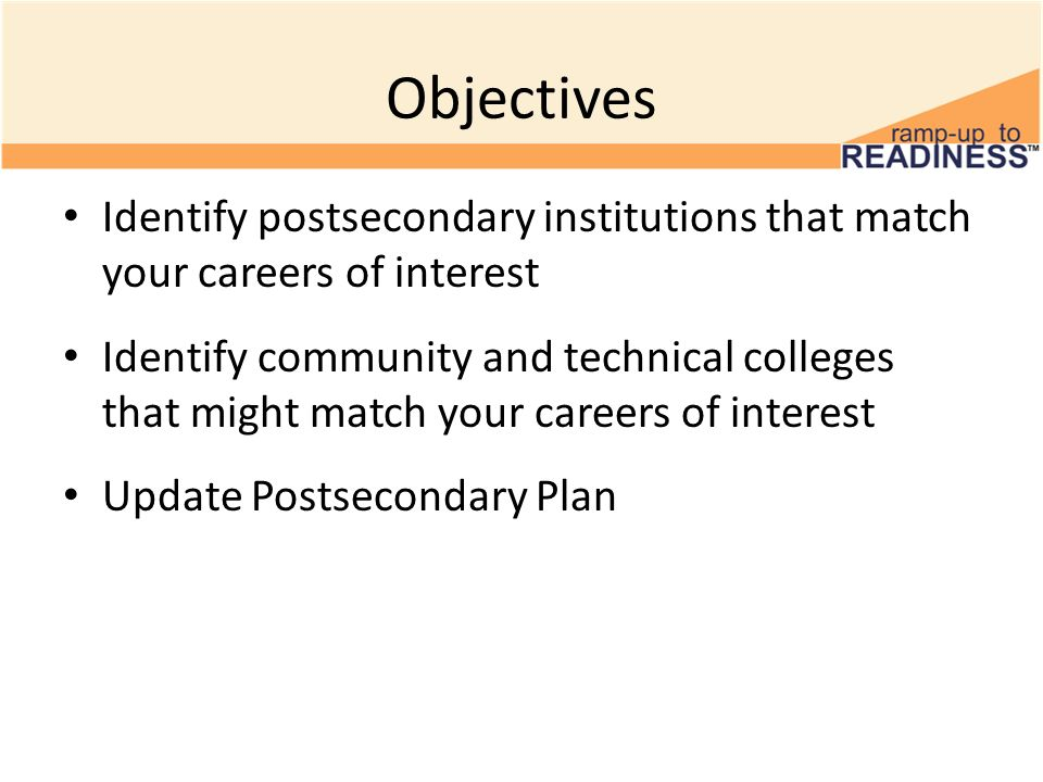 Objectives Identify postsecondary institutions that match your careers of interest Identify community and technical colleges that might match your careers of interest Update Postsecondary Plan
