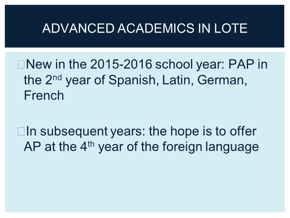 New in the school year: PAP in the 2 nd year of Spanish, Latin, German, French In subsequent years: the hope is to offer AP at the 4 th year of the foreign language ADVANCED ACADEMICS IN LOTE