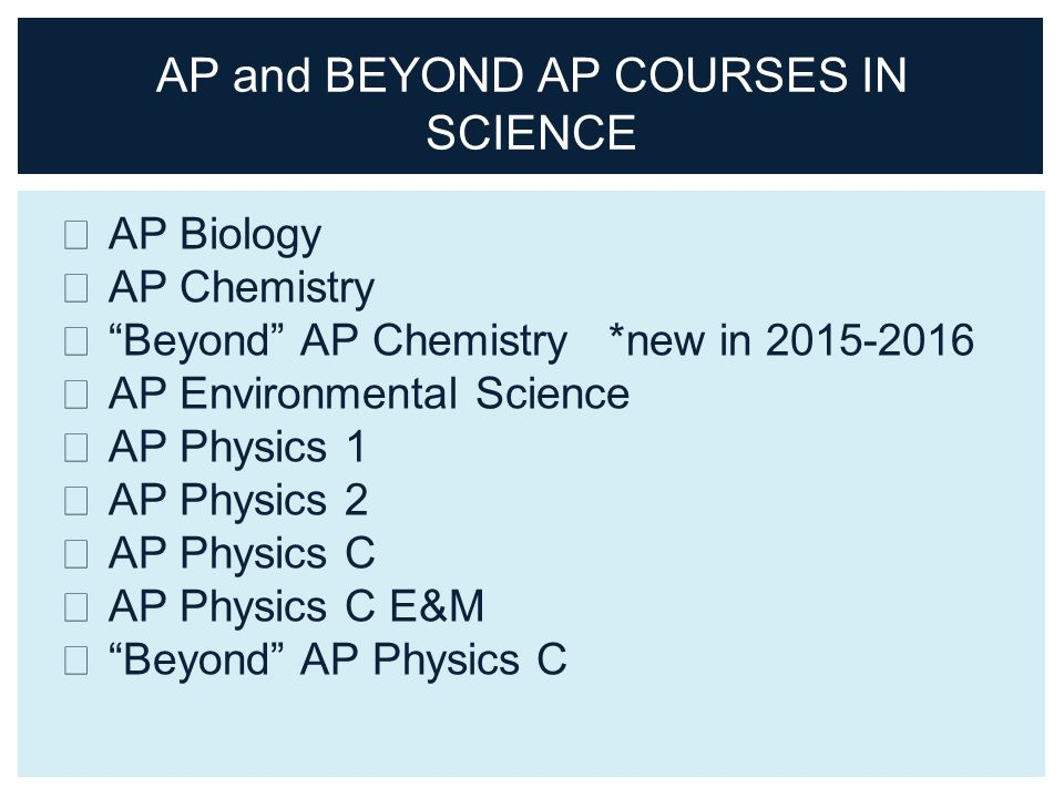 AP Biology AP Chemistry Beyond AP Chemistry *new in AP Environmental Science AP Physics 1 AP Physics 2 AP Physics C AP Physics C E&M Beyond AP Physics C AP and BEYOND AP COURSES IN SCIENCE