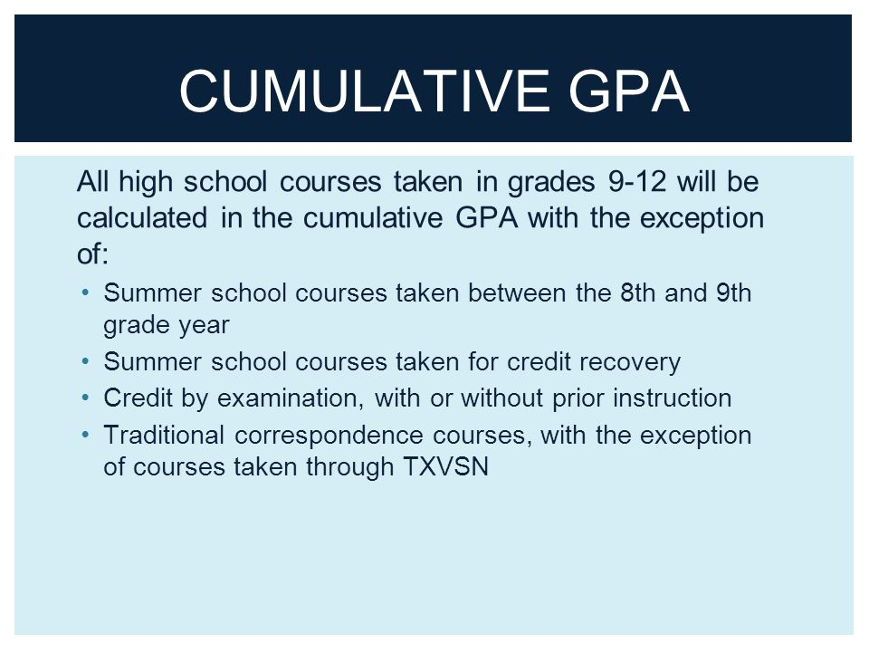 CUMULATIVE GPA All high school courses taken in grades 9-12 will be calculated in the cumulative GPA with the exception of: Summer school courses taken between the 8th and 9th grade year Summer school courses taken for credit recovery Credit by examination, with or without prior instruction Traditional correspondence courses, with the exception of courses taken through TXVSN