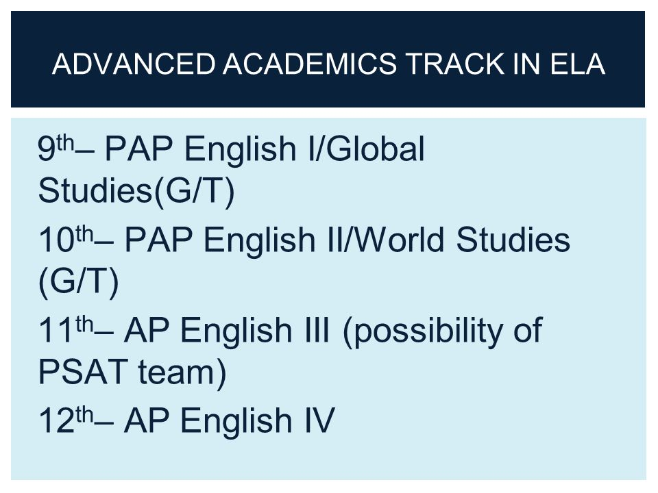 9 th – PAP English I/Global Studies(G/T) 10 th – PAP English II/World Studies (G/T) 11 th – AP English III (possibility of PSAT team) 12 th – AP English IV ADVANCED ACADEMICS TRACK IN ELA