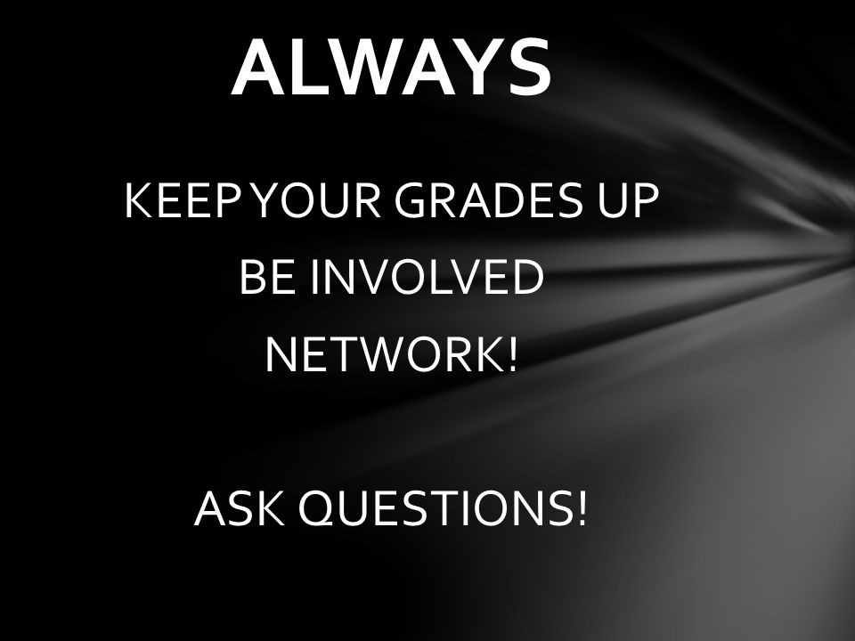KEEP YOUR GRADES UP BE INVOLVED NETWORK! ASK QUESTIONS! ALWAYS