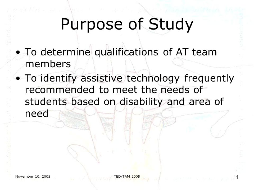 November 10, 2005TED/TAM Purpose of Study To determine qualifications of AT team members To identify assistive technology frequently recommended to meet the needs of students based on disability and area of need