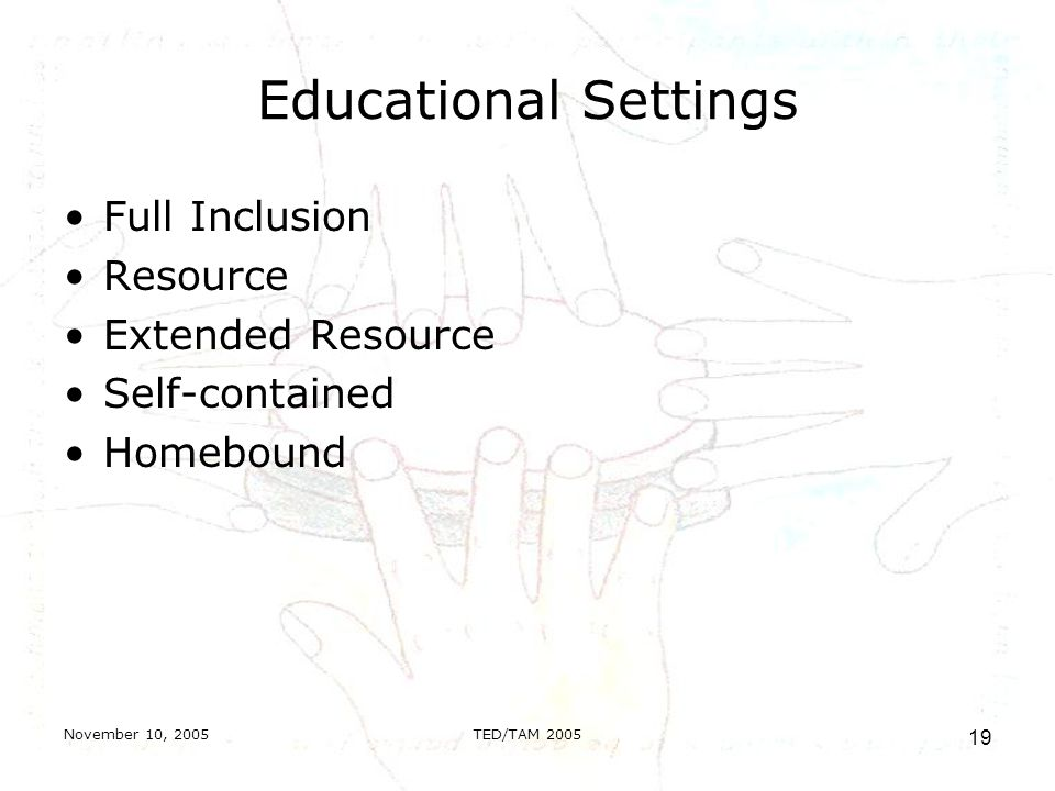 November 10, 2005TED/TAM Educational Settings Full Inclusion Resource Extended Resource Self-contained Homebound