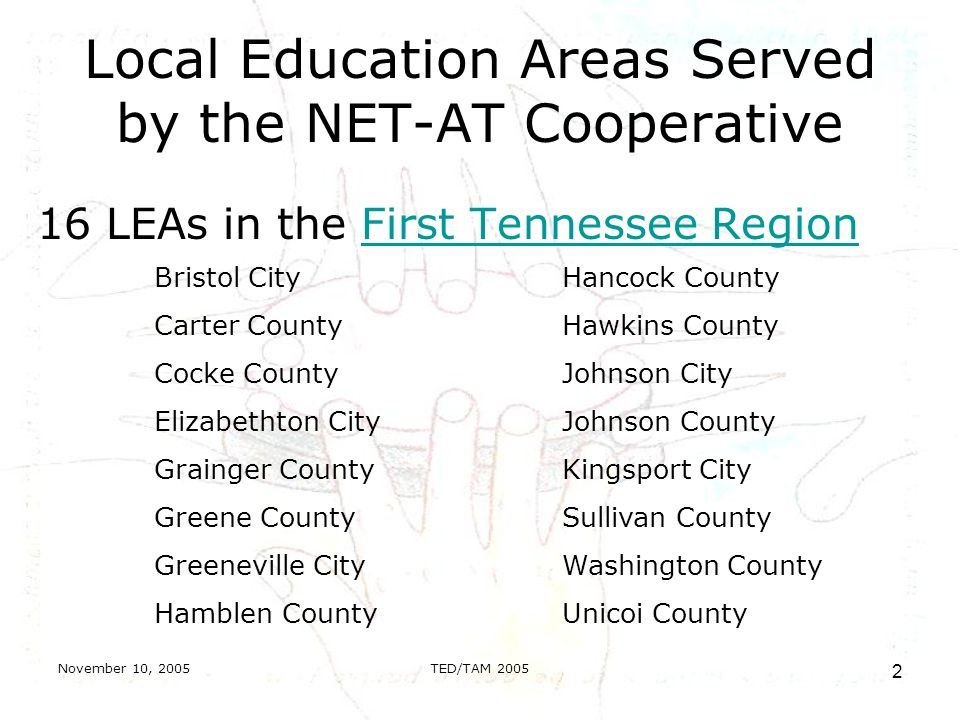November 10, 2005TED/TAM Local Education Areas Served by the NET-AT Cooperative 16 LEAs in the First Tennessee RegionFirst Tennessee Region Bristol City Carter County Cocke County Elizabethton City Grainger County Greene County Greeneville City Hamblen County Hancock County Hawkins County Johnson City Johnson County Kingsport City Sullivan County Washington County Unicoi County