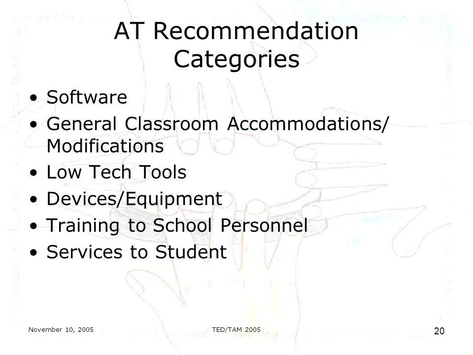 November 10, 2005TED/TAM AT Recommendation Categories Software General Classroom Accommodations/ Modifications Low Tech Tools Devices/Equipment Training to School Personnel Services to Student
