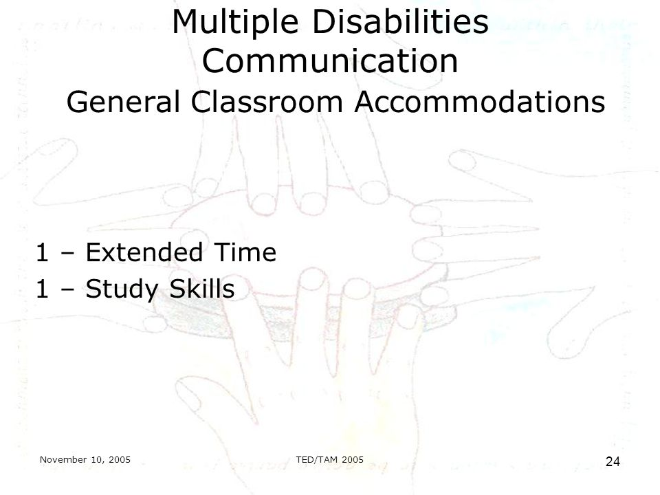 November 10, 2005TED/TAM Multiple Disabilities Communication General Classroom Accommodations 1 – Extended Time 1 – Study Skills