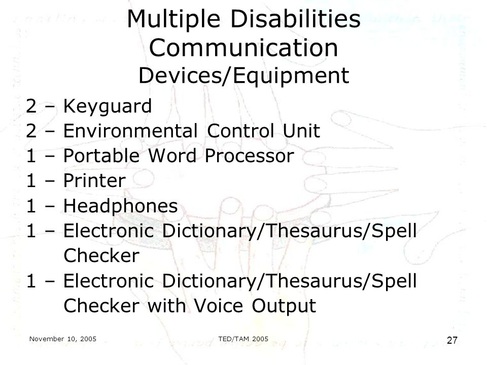 November 10, 2005TED/TAM Multiple Disabilities Communication Devices/Equipment 2 – Keyguard 2 – Environmental Control Unit 1 – Portable Word Processor 1 – Printer 1 – Headphones 1 – Electronic Dictionary/Thesaurus/Spell Checker 1 – Electronic Dictionary/Thesaurus/Spell Checker with Voice Output