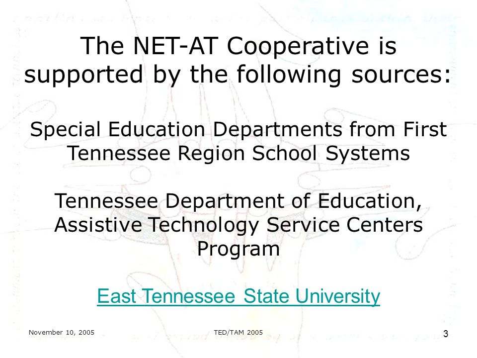 November 10, 2005TED/TAM The NET-AT Cooperative is supported by the following sources: Special Education Departments from First Tennessee Region School Systems Tennessee Department of Education, Assistive Technology Service Centers Program East Tennessee State University