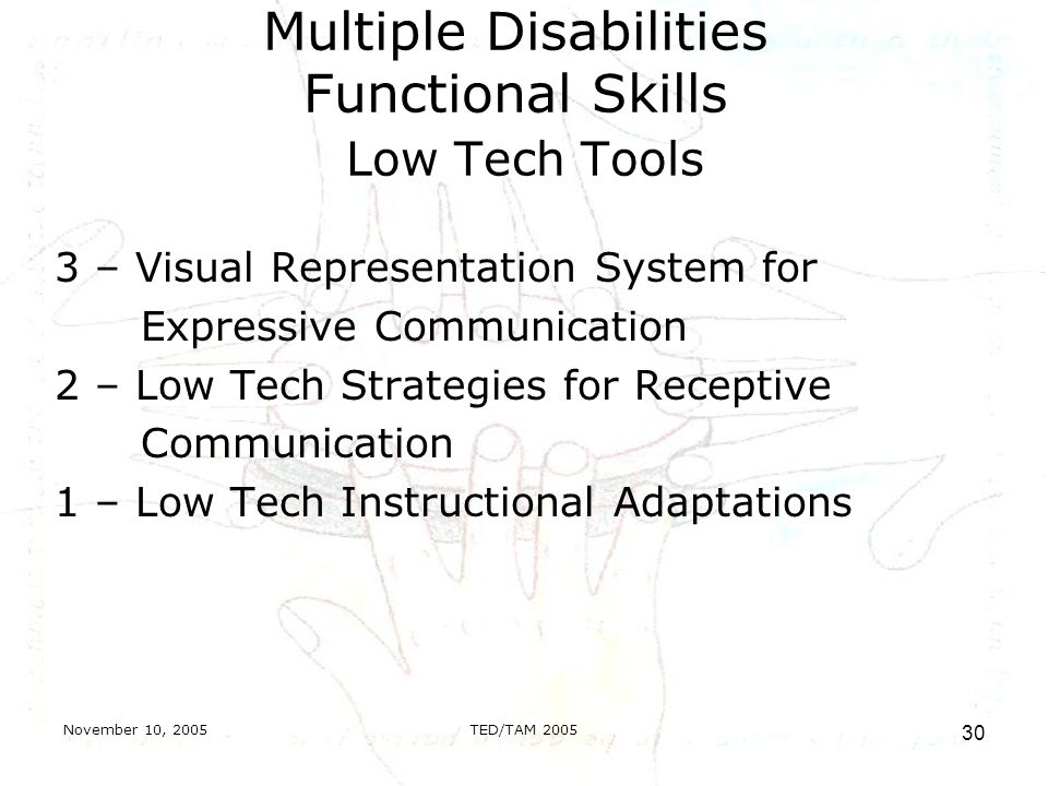 November 10, 2005TED/TAM Multiple Disabilities Functional Skills Low Tech Tools 3 – Visual Representation System for Expressive Communication 2 – Low Tech Strategies for Receptive Communication 1 – Low Tech Instructional Adaptations