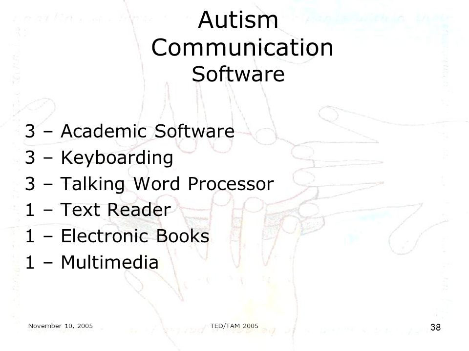 November 10, 2005TED/TAM Autism Communication Software 3 – Academic Software 3 – Keyboarding 3 – Talking Word Processor 1 – Text Reader 1 – Electronic Books 1 – Multimedia