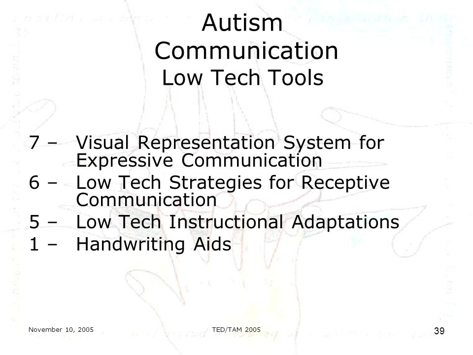 November 10, 2005TED/TAM Autism Communication Low Tech Tools 7 – Visual Representation System for Expressive Communication 6 – Low Tech Strategies for Receptive Communication 5 – Low Tech Instructional Adaptations 1 – Handwriting Aids