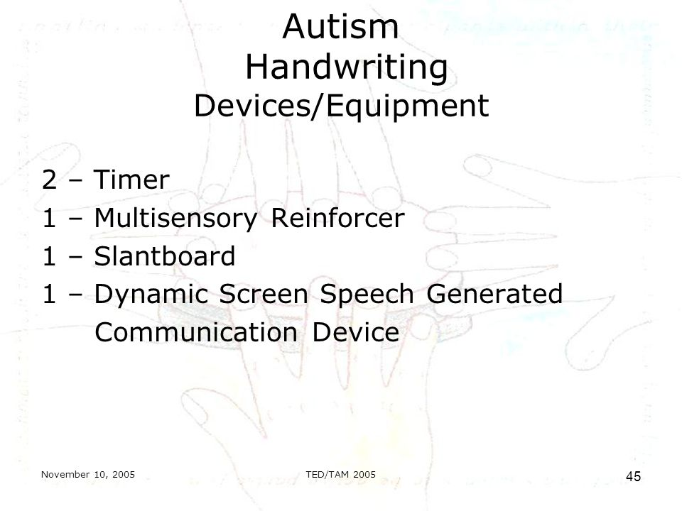 November 10, 2005TED/TAM Autism Handwriting Devices/Equipment 2 – Timer 1 – Multisensory Reinforcer 1 – Slantboard 1 – Dynamic Screen Speech Generated Communication Device