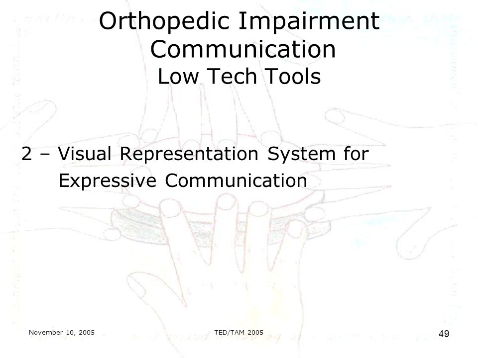 November 10, 2005TED/TAM Orthopedic Impairment Communication Low Tech Tools 2 – Visual Representation System for Expressive Communication